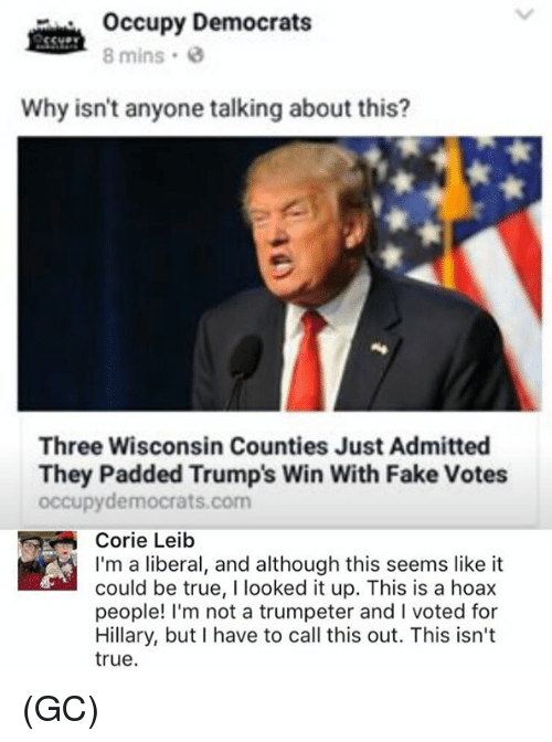 Trump Winning: occupy Democrats  8 mins 0  Why isn't anyone talking about this?  Three Wisconsin Counties Just Admitted  They Padded Trump's Win With Fake Votes  occupy democrats com  Corrie  Leib  I'm a liberal, and although this seems like it  could be true, l looked it up. This is a hoax  people! I'm not a trumpeter and l voted for  Hillary, but I have to call this out. This isn't  true. (GC)