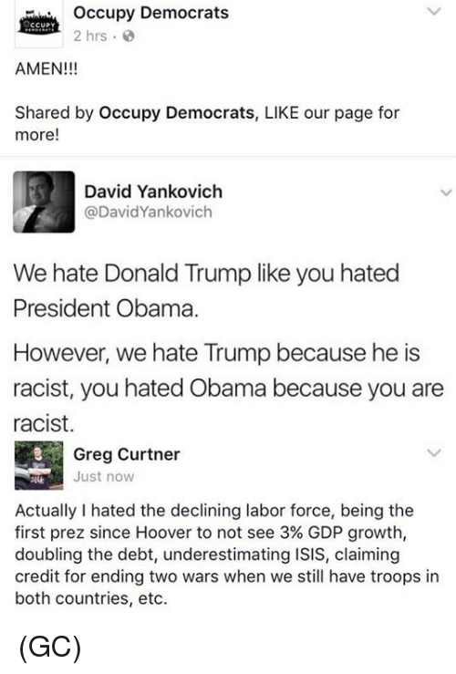 Hate Obama: occupy Democrats  CCUPY  2 hrs  AMEN!!!  Shared by Occupy Democrats, LIKE our page for  more  David Yankovich  DavidYankovich  We hate Donald Trump like you hated  President Obama.  However, we hate Trump because he is  racist, you hated Obama because you are  racist.  Greg Curtner  Just now  Actually hated the declining labor force, being the  first prez since Hoover to not see 3% GDP growth,  doubling the debt, underestimating ISIS, claiming  credit for ending two wars when we still have troops in  both countries, etc. (GC)