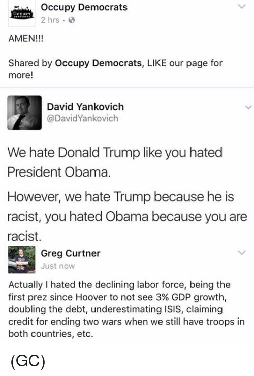 Hate Obama: occupy Democrats  CCUPY  2 hrs  AMEN!!!  Shared by Occupy Democrats, LIKE our page for  more  David Yankovich  @David Yankovich  We hate Donald Trump like you hated  President Obama.  However, we hate Trump because he is  racist, you hated Obama because you are  racist.  Greg Curtner  Just now  Actually I hated the declining labor force, being the  first prez since Hoover to not see 3% GDP growth,  doubling the debt, underestimating ISIS, claiming  credit for ending two wars when we still have troops in  both countries, etc. (GC)