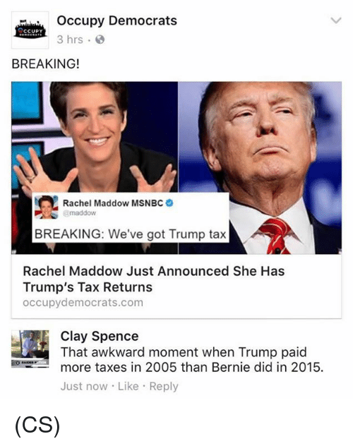 Memes, Taxes, and Awkward: Occupy Democrats  CCUPY  3 hrs.  BREAKING!  Rachel Maddow MSNBC  maddow  BREAKING: We've got Trump tax  Rachel Maddow Just Announced She Has  Trump's Tax Returns  occupy democrats.com  Clay Spence  That awkward moment when Trump paid  more taxes in 2005 than Bernie did in 2015.  Just now Like Reply (CS)