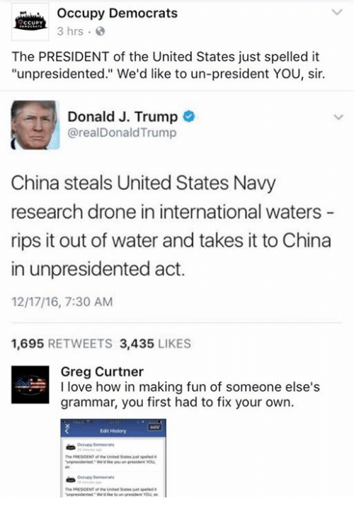 """Drone, Memes, and China: occupy Democrats  CCUPY  3 hrs.  The PRESIDENT of the United States just spelled it  """"unpresidented."""" We'd like to un-president YOU, sir.  Donald J. Trump  realDonaldTrump  China steals United States Navy  research drone in international waters  rips it out of water and takes it to  China  in unpresidented act.  1217/16, 7:30 AM  1,695  RETWEETS 3,435  LIKES  Greg Curtner  I love how in making fun of someone else's  grammar, you first had to fix your own.  Edt History  the RESIDENT the Unted States"""