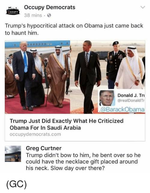 Memes, Obama, and Barack Obama: Occupy Democrats  CCUPY  38 mins  Trump's hypocritical attack on Obama just came back  to haunt him  a Donald J. Tri  @real Donald Tr  @Barack Obama  Trump Just Did Exactly What He Criticized  Obama For In Saudi Arabia  occupy democrats com  Greg Curtner  Trump didn't bow to him, he bent over so he  could have the necklace gift placed around  his neck. Slow day over there? (GC)