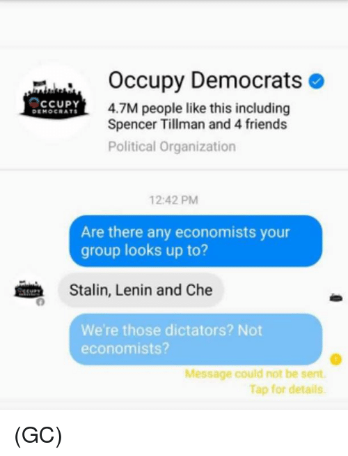 Stalinator: Occupy Democrats  CCUPY  4.7M people like this including  Spencer Tillman and 4 friends  Political organization  12:42 PM  Are there any economists your  group looks up to?  Stalin, Lenin and Che  We're those dictators? Not  economists?  Message could not be sent.  Tap for details. (GC)