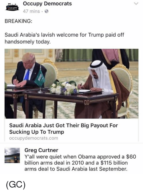 Memes, Obama, and Quiet: Occupy Democrats  CCUPY  47 mins.  BREAKING:  Saudi Arabia's lavish welcome for Trump paid off  handsomely today.  00 O  Saudi Arabia Just Got Their Big Payout For  Sucking Up To Trump  occupy democrats.com  Greg Curtner  Y'all were quiet when Obama approved a $60  billion arms deal in 2010 and a $115 billion  arms deal to Saudi Arabia last September. (GC)