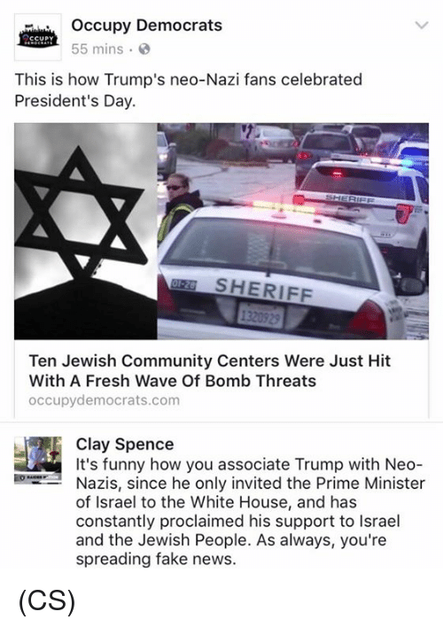 Neo Nazi: occupy Democrats  CCUPY  55 mins.  This is how Trump's neo-Nazi fans celebrated  President's Day.  SHERIFF  Ten Jewish Community Centers Were Just Hit  With A Fresh Wave Of Bomb Threats  occupy democrats.com  It's funny how you associate Trump with Neo  Nazis, since he only invited the Prime Minister  of Israel to the White House, and has  constantly proclaimed his support to lsrael  and the Jewish People. As always, you're  spreading fake news. (CS)