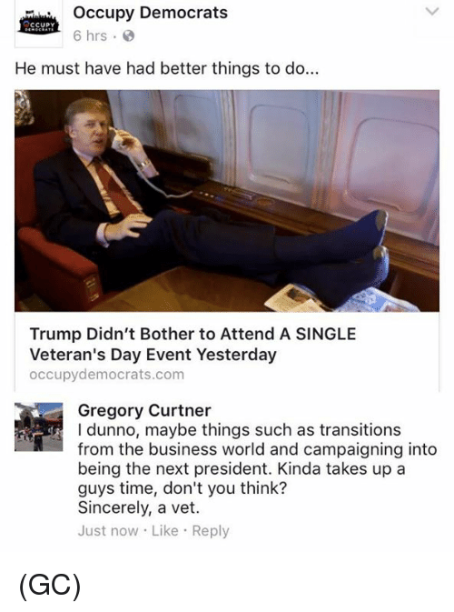 Memes, Sincerely, and Singles: occupy Democrats  CCUPY  6 hrs  He must have had better things to do...  Trump Didn't Bother to Attend A SINGLE  Veteran's Day Event Yesterday  occupy democrats.com  Gregory Curtner  l dunno, maybe things such as transitions  from the business world and campaigning into  being the next president. Kinda takes up a  guys time, don't you think?  Sincerely, a vet.  Just now Like Reply (GC)