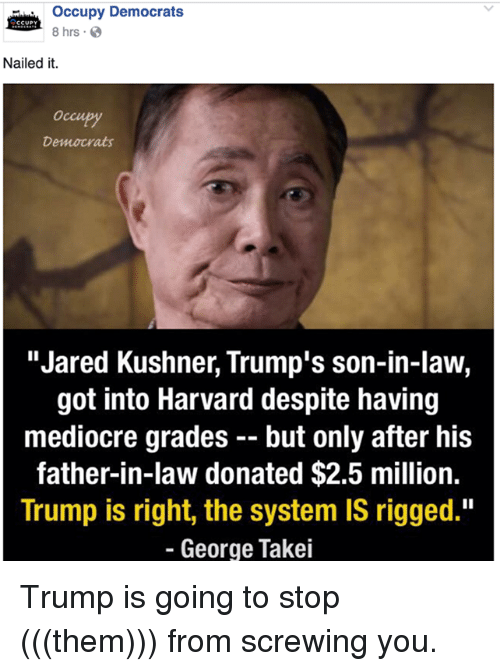"""Mediocre, Memes, and Harvard: occupy Democrats  CCUPY  8 hrs.  Nailed it.  Democrats  """"Jared Kushner, Trump's son-in-law,  got into Harvard despite having  mediocre grades but only after his  father-in-law donated $2.5 million.  Trump is right, the system IS rigged.""""  George Takei Trump is going to stop (((them))) from screwing you."""