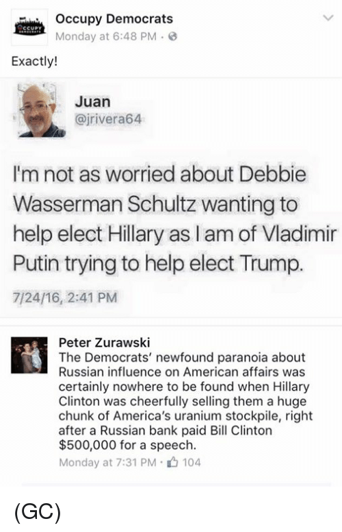Putin: occupy Democrats  CCUPY  Monday at 6:48 PM 3  Exactly!  Juan  (ajrivera64  I'm not as worried about Debbie  Wasserman Schultz wanting to  help elect Hillary aslam of Vladimir  Putin trying to help elect Trump.  7/24/16, 2:41 PM  Peter Zurawski  The Democrats' newfound paranoia about  Russian influence on American affairs was  certainly nowhere to be found when Hillary  Clinton was cheerfully selling them a huge  chunk of America's uranium stockpile, right  after a Russian bank paid Bill Clinton  $500,000 for a speech.  Monday at 7:31 PM 104 (GC)