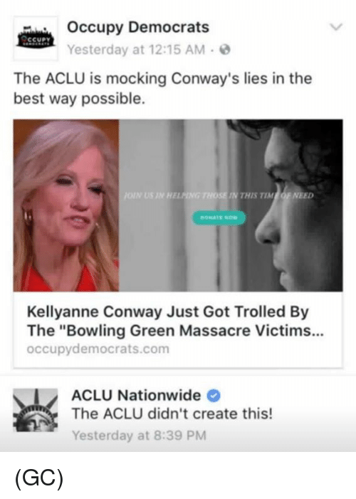 "Massacreing: Occupy Democrats  CCUPY  Yesterday at 12:15 AM  The ACLU is mocking Conway's lies in the  best way possible.  HELANG THOSE MN THIS TIM  OF NEED  Kellyanne Conway Just Got Trolled By  The ""Bowling Green Massacre Victims...  occupy democrats.com  ACLU Nationwide  The ACLU didn't create this!  Yesterday at 8:39 PM (GC)"