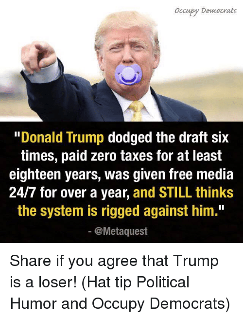 "Donald Trump, Memes, and Politics: occupy Democrats  ""Donald Trump  dodged the draft six  times, paid zero taxes for at least  eighteen years, was given free media  24/7 for over a year  and STILL thinks  the system is rigged against him.""  @Meta quest Share if you agree that Trump is a loser!   (Hat tip Political Humor and Occupy Democrats)"