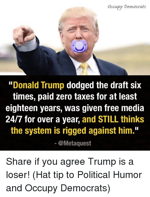 "Donald Trump, Memes, and Politics: occupy Democrats  ""Donald Trump  dodged the draft six  times, paid zero taxes for at least  eighteen years, was given free media  24/7 for over a year  and STILL thinks  the system is rigged against him.""  @Meta quest Share if you agree Trump is a loser!   (Hat tip to Political Humor and Occupy Democrats)"