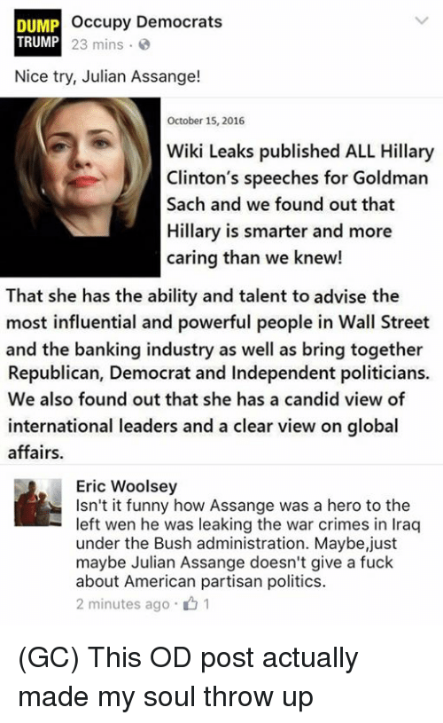 goldman sach: occupy Democrats  DUMP  TRUMP 23 mins.  Nice try, Julian Assange!  October 15, 2016  WikiLeaks published ALL Hillary  Clinton's speeches for Goldman  Sach and we found out that  Hillary is smarter and more  caring than we knew!  That she has the ability and talent to advise the  most influential and powerful people in Wall Street  and the banking industry as well as bring together  Republican, Democrat and Independent politicians.  We also found out that she has a candid view of  international leaders and a clear view on global  affairs.  Eric Woolsey  Isn't it funny how Assange was a hero to the  left wen he was leaking the war crimes in Iraq  under the Bush administration. Maybe,just  maybe Julian Assange doesn't give a fuck  about American partisan politics.  2 minutes ago 01 (GC) This OD post actually made my soul throw up