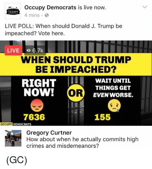 Memes, Live, and Trump: Occupy Democrats is live now.  CCUPY  4 mins  LIVE POLL: When should Donald J. Trump be  impeached? Vote here.  LIVE o 6.7k  WHEN SHOULD TRUMP  BEIMPEACHED?  RIGHT  WAIT UNTIL  THINGS GET  NOW!  OR  EVEN WORSE.  7636  155  OCCUPY  DEMOCRATS  Gregory Curtner  crimes and misdemeanors? (GC)