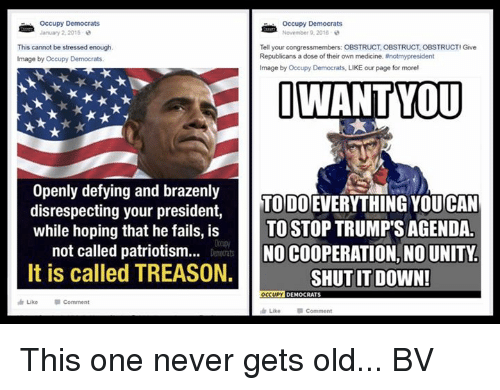 Memes, Image, and Unity: Occupy Democrats  January 2, 2015  Occupy Democrats  November 9, 2018  This cannot be stressed enough.  Image by Occupy Democrats.  Tell your congressmembers: OBSTRUCT, OBSTRUCT, OBSTRUCTI Give  Republicans a dose of their own medicine. #notmypresident  Image by Occupy Democrats, LIKE our page for more,  Openly defying and brazenly  disrespecting your president,  while hoping that he fails, is TOSTOP TRUMP'S AGENDA.  TO DO EVERYTHING YOU CAN  not called patriotism..  NO COOPERATION, NO UNITY  SHUT IT DOWN!  Demourats  It is called TREASON  Like  Comment  dr Like This one never gets old... BV