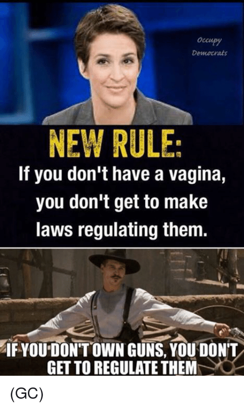 Guns, Memes, and Vagina: occupy  Democrats  NEW RULE:  If you don't have a vagina,  you don't get to make  laws regulating them.  IF YOU DON'T OWN GUNS, YOU DON'T  GET TO REGULATE THEM (GC)