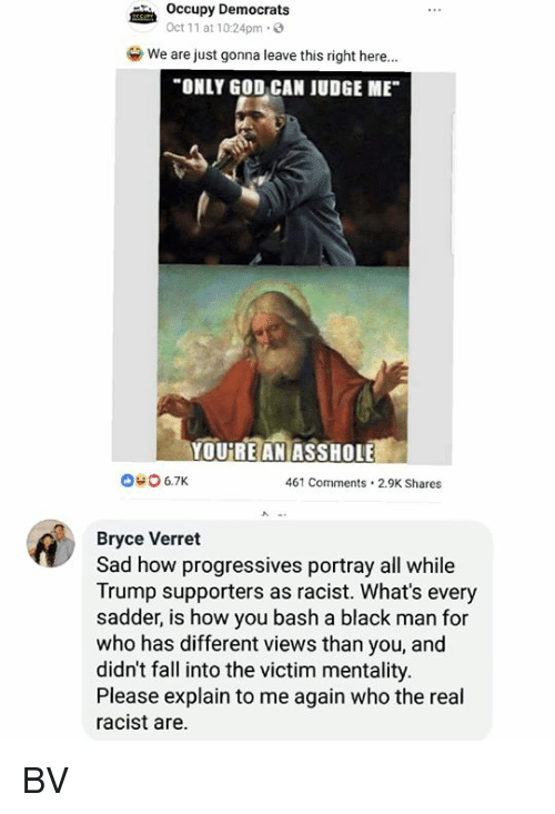 "bash: Occupy Democrats  Oct 11 at 10:24pm.3  we are just gonna leave this right here.""  ONLY GOD CAN JUDGE ME  YOUREANİASSHOLEE  040 6.7K  461 Comments.2.9K Shares  Bryce Verret  Sad how progressives portray all while  Trump supporters as racist. What's every  sadder, is how you bash a black man for  who has different views than you, and  didn't fall into the victim mentality.  Please explain to me again who the real  racist are. BV"