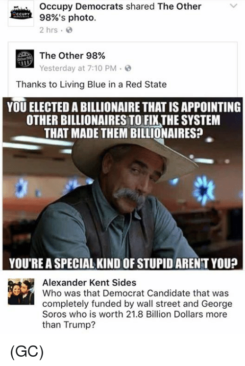 George Soros: Occupy Democrats shared The Other  98%'s photo  2 hrs  d The Other 98%  Yesterday at 7:10 PM  Thanks to Living Blue in a Red State  YOU ELECTED A BILLIONAIRE THAT ISAPPOINTING  OTHER BILLIONAIRES TOFIXTHE SYSTEM  THAT MADE THEM BILLIONAIRES?  YOU'RE A SPECIAL KINDOFSTUPIDARENT YOU?  Alexander Kent Sides  Who was that Democrat Candidate that was  completely funded by wall street and George  Soros who is worth 21.8 Billion Dollars more  than Trump? (GC)