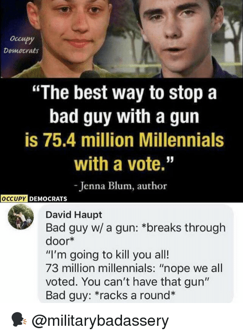 "Im Going To Kill You: occupy  Democrats  ""The best way to stop a  bad guy with a gun  is 75.4 million Millennials  with a vote.""  -Jenna Blum, author  OCCUPY  DEMOCRATS  David Haupt  Bad guy w/ a gun: *breaks through  door*  ""I'm going to kill you all!  73 million millennials: ""nope we all  voted. You can't have that gun""  Bad guy: *racks a round* 🗣 @militarybadassery"
