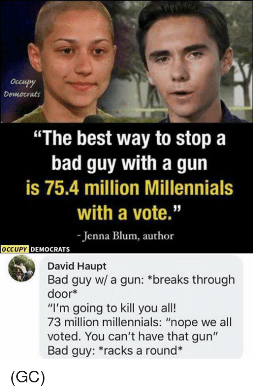 "Im Going To Kill You: occupy  Democrats  ""The best way to stop a  bad guy with a gun  is 75.4 million Millennials  with a vote.""  Jenna Blum, author  OCCUPY DEMOCRATS  David Haupt  Bad guy w/ a gun: *breaks through  door*  ""I'm going to kill you all!  73 million millennials: ""nope we all  voted. You can't have that gun""  Bad guy: *racks a round* (GC)"