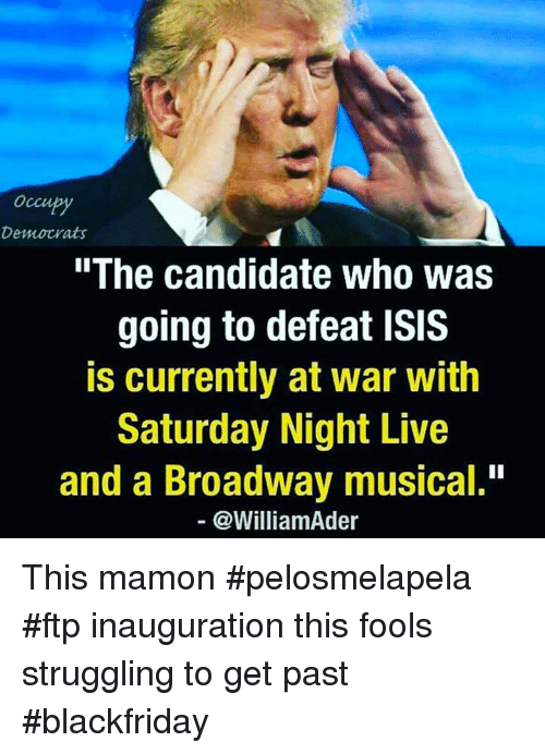 "broadway musical: Occupy  Democrats  ""The candidate who was  going to defeat ISIS  is currently at war with  Saturday Night Live  and a Broadway musical.""  @William der This mamon #pelosmelapela #ftp inauguration this fools struggling to get past #blackfriday"