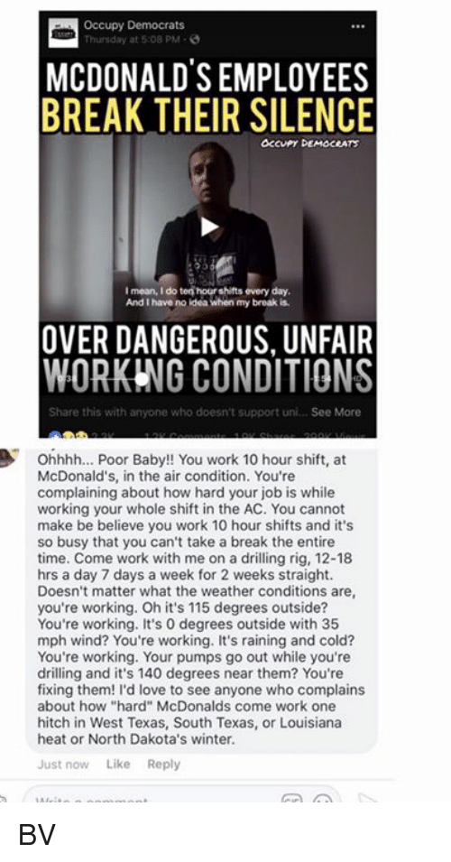 "Rigness: Occupy Democrats  Thursday at 5:08 PM-  MCDONALDS EMPLOYEES  BREAK THEIR SILENCE  OCcuPy DEMOCRATS  I mean, I do ten hour shifts every day  And I have no ldea when my broak is  OVER DANGEROUS, UNFAIR  WORKING CONDITIONS  Share this with anyone who doesn't support uni... See More  Ohhhh... Poor Baby!! You work 10 hour shift, at  McDonald's, in the air condition. You're  complaining about how hard your job is while  working your whole shift in the AC. You cannot  make be believe you work 10 hour shifts and it's  so busy that you can't take a break the entire  time. Come work with me on a drilling rig, 12-18  hrs a day 7 days a week for 2 weeks straight.  Doesn't matter what the weather conditions are  you're working. Oh it's 115 degrees outside?  You're working. It's 0 degrees outside with 35  mph wind? You're working. It's raining and cold?  You're working. Your pumps go out while you're  drilling and it's 140 degrees near them? You're  fixing them! I'd love to see anyone who complains  about how ""hard"" McDonalds come work one  hitch in West Texas, South Texas, or Louisiana  heat or North Dakota's winter.  Just now Like Reply BV"