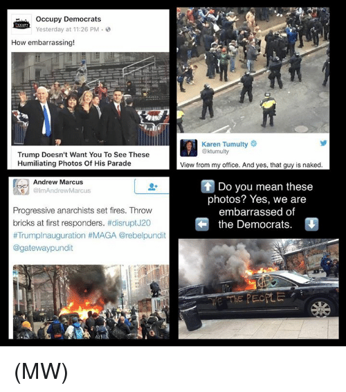 pundits: occupy Democrats  Yesterday at 11:26 PM  How embarrassing!  Trump Doesn't Want You To See These  Humiliating Photos Of His Parade  Andrew Marcus  olmAndrew Marcus  Progressive anarchists set fires. Throw  bricks at first responders  #disrupt J20  #Trumplnauguration HMAGA @rebelpundit  @gateway pundit  Karen Tumulty  @ktumulty  View from my office. And yes, that guy is naked  Do you mean these  photos? Yes, we are  embarrassed of  the Democrats. (MW)
