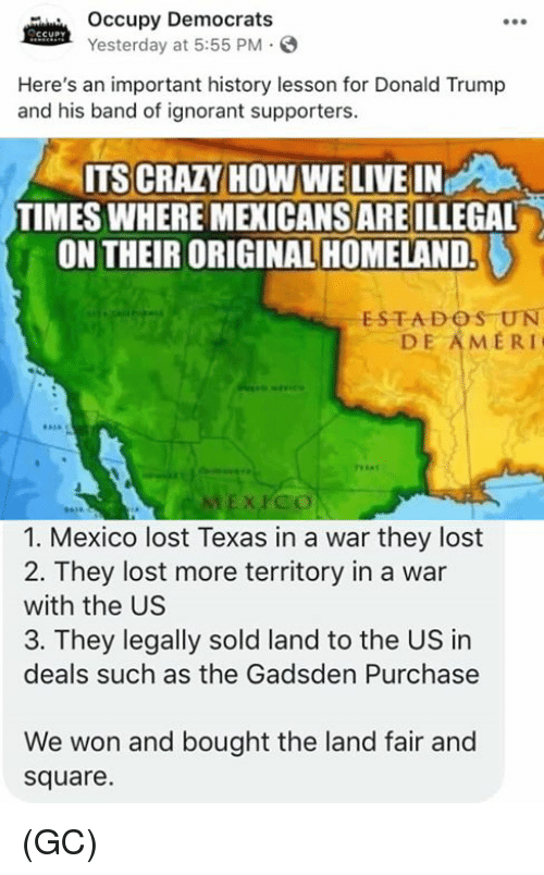 Homeland: Occupy Democrats  Yesterday at 5:55 PM.S  Here's an important history lesson for Donald Trump  and his band of ignorant supporters.  ITS CRAZY HOW WE LIVE IN  TIMES WHERE MEXICANS ARE ILLEGAL  ON THEIR ORIGINAL HOMELAND.  ESTADOS UN  DE AMERI  EX PCO  1. Mexico lost Texas in a war they lost  2. They lost more territory in a war  with the US  3. They legally sold land to the US in  deals such as the Gadsden Purchase  We won and bought the land fair and  square. (GC)