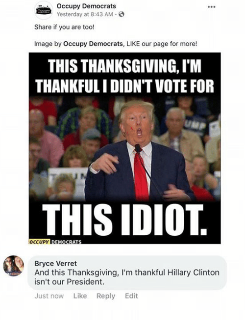 Hillary Clinton: Occupy Democrats  Yesterday at 8:43 AM.  Share if you are too!  Image by Occupy Democrats, LIKE our page for more!  THIS THANKSGIVING, I'M  THANKFULI DIDN'TVOTE FOR  THIS IDIOT  Bryce Verret  And this Thanksgiving, I'm thankful Hillary Clinton  isn't our President.  Just now Like Reply Edit