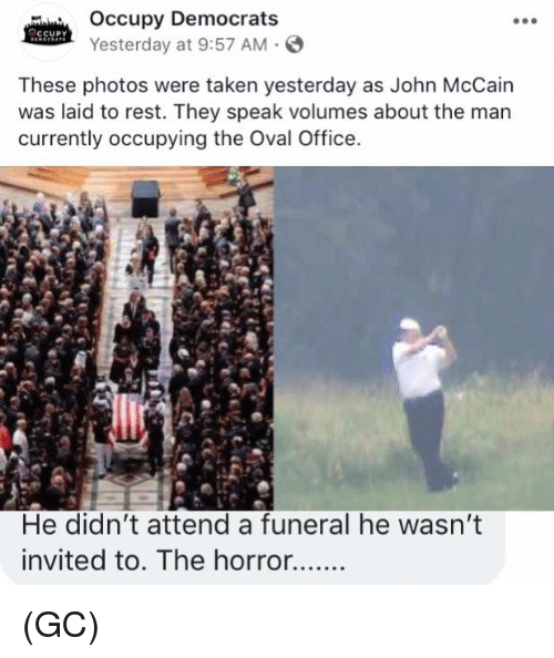 Memes, Taken, and Office: Occupy Democrats  Yesterday at 9:57 AM-  These photos were taken yesterday as John McCain  was laid to rest. They speak volumes about the man  currently occupying the Oval Office.  He didn't attend a funeral he wasn't  invited to. The horror. (GC)