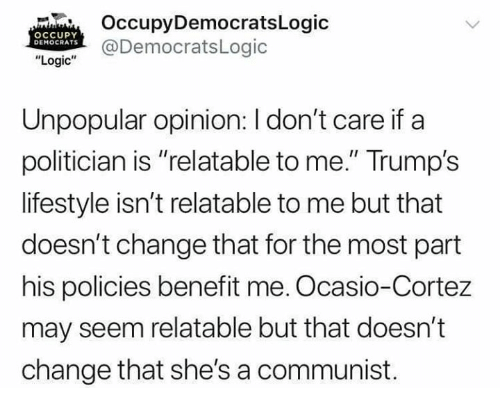 """politician: OccupyDemocratsLogic  @DemocratsLogic  OCCUPY  DEMOCRATS  """"Logic""""  Unpopular opinion: I don't care if a  politician is """"relatable to me."""" Trump's  lifestyle isn't relatable to me but that  doesn't change that for the most part  his policies benefit me. Ocasio-Cortez  may seem relatable but that doesn't  change that she's a communist."""