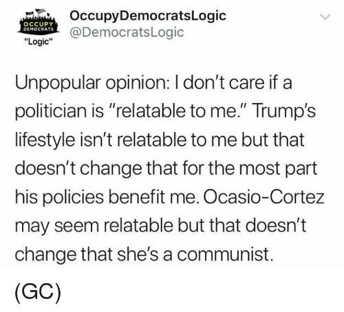 """politician: OccupyDemocratsLogic  @DemocratsLogic  OCCUPY  DEMOCRATS  """"Logic""""  Unpopular opinion: I don't care if a  politician is """"relatable to me."""" Trump's  lifestyle isn't relatable to me but that  doesn't change that for the most part  his policies benefit me. Ocasio-Cortez  may seem relatable but that doesn't  change that she's a communist. (GC)"""
