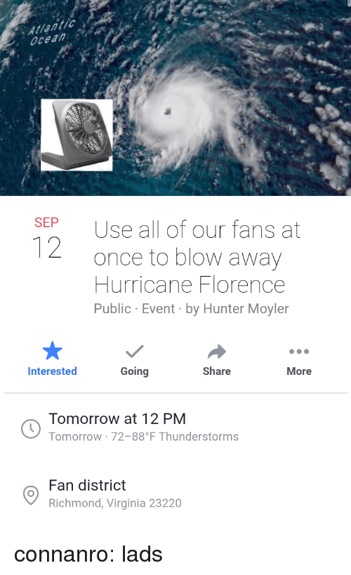 richmond: ocean  SEP  Use all of our fans at  once to blow away  Hurricane Florence  Public Event by Hunter Moyler  Interested  Going  Share  More  Tomorrow at 12 PM  Tomorrow 72-88 F Thunderstorms  Fan district  Richmond, Virginia 23220 connanro:  lads