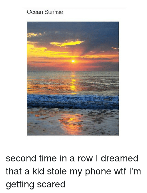 Stole My Phone: Ocean Sunrise second time in a row I dreamed that a kid stole my phone wtf I'm getting scared