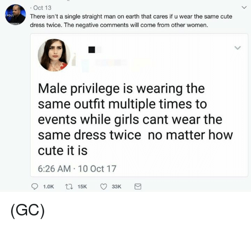 Cute, Girls, and Memes: . Oct 13  There isn't a single straight man on earth that cares if u wear the same cute  dress twice. The negative comments will come from other women  Male privilege is wearing the  same outfit multiple times to  events while girls cant wear the  same dress twice no matter how  cute it is  6:26 AM 10 Oct 17 (GC)