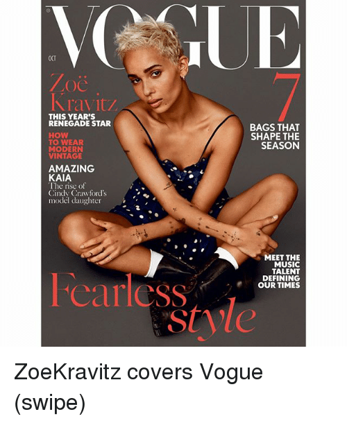 Memes, Music, and Covers: OCT  OC  ravitZ  THIS YEAR'S  RENEGADE STAR  How  TO WEAR  MODERN  VINTAGE  BAGS THAT  SHAPE THE  SEASON  AMAZING  KAIA  T he rise of  Cindy Crawford's  model daughter  MEET THE  MUSIC  TALENT  DEFINING  OUR TIMES  carless ZoeKravitz covers Vogue (swipe)