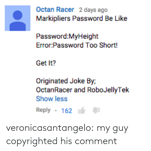comment: Octan Racer 2 days ago  Markipliers Password Be Like  Password:MyHeight  Error Password Too Short!  Get It?  Originated Joke By,  OctanRacer and RoboJellyTek  Show less  Reply 162 veronicasantangelo:  my guy copyrighted his comment