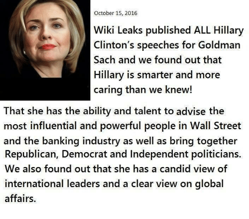 goldman sach: October 15, 2016  WikiLeaks published ALL Hillary  Clinton's speeches for Goldman  Sach and we found out that  Hillary is smarter and more  caring than we knew!  That she has the ability and talent to advise the  most influential and powerful people in Wall Street  and the banking industry as well as bring together  Republican, Democrat and Independent politicians.  We also found out that she has a candid view of  international leaders and a clear view on global  affairs.