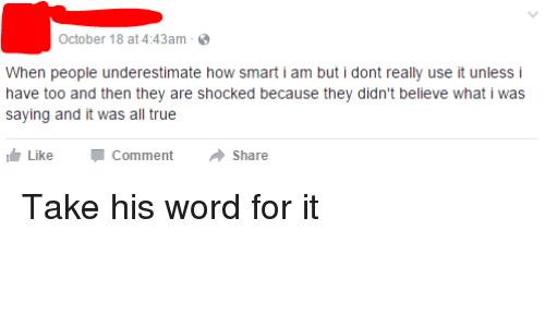 You Guise: October 18 at 4:43am  When people underestimate how smart i am but i dont really use it unless i  have too and then they are shocked because they didn't believe what i Was  saying and it was all true  Like Comment Share Take his word for it