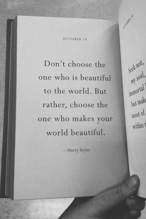 Harry Styles: OCTOBER 19  Don't choose the  one who is beautiful  Seek not,  to the world. But  my soul  immortal  but make  rather, choose the  one who makes your  most of  world beautiful  within t  --Harry Styles