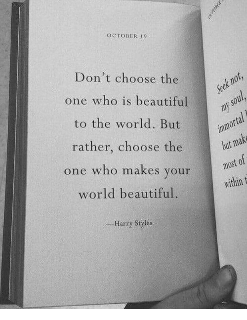 Harry Styles: OCTOBER 19  Don't choose the  one who is beautiful  to the world. But  rather, choose the  one who makes your  world beautiful.  orta  but  most 0  within t  ,--Harry Styles