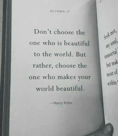 Harry Styles: OCTOBER 19  Don't choose the  one who is beautiful  to the world. But  rather, choose the  or  but ma  most of  e who makes youridin  world beautiful.  -Harry Styles