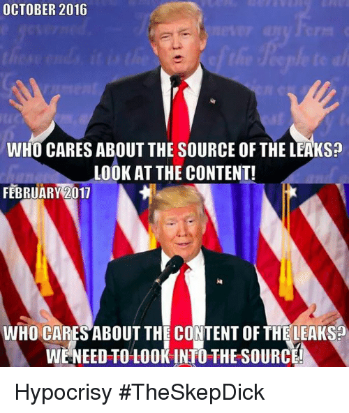 Memes, Content, and Hypocrisy: OCTOBER 2016  WHO CARES ABOUT THE SOURCE OF THE LEAKS?  LOOK AT THE CONTENT!  FEBRUARY 011  WHO CARES ABOUT THE CONTENT OF THE LEAKS?  WE NEED TO LOOK INTO THE SOURCE! Hypocrisy #TheSkepDick