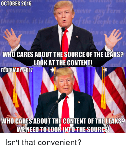 Memes, Content, and 🤖: OCTOBER 2016  WHO CARESABOUT THE SOURCE OF THE LEAKS?  LOOK ATTHE CONTENT!  FEBRUARY 2017  WHO CARES ABOUT THE CONTENTOF THE LEAKSP  WE NEED TOLOOR INTO THE SOURCE Isn't that convenient?
