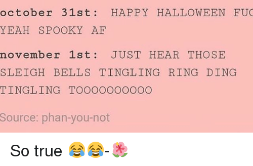 Halloween, Memes, and True: october 31st: HAPPY HALLOWEEN FU  YEAH SPOOKY AE  november 1st JUST HEAR THOSE  SLEIGH BELLS TINGLING RING DING  TINGLING TOOOOOOOOOO  Source: phan-you-not So true 😂😂-🌺