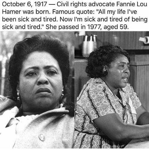 "Fannie Lou Hamer: October 6, 1917-Civil rights advocate Fannie Lou  Hamer was born. Famous quote: ""All my life I've  been sick and tired. Now I'm sick and tired of being  sick and tired."" She passed in 1977, aged 59.  2"