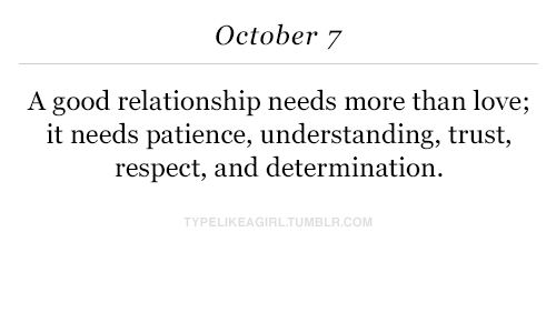 Good Relationship: October 7  A good relationship needs more than love;  it needs patience, understanding, trust,  respect, and determination.  PELIKEAGIRLTUMBLR.COM