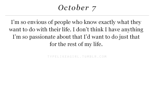 Enviousness: October 7  I'm so envious of people who know exactly what they  want to do with their life. I don't think I have anything  I'm so passionate about that I'd want to do just that  for the rest of my life.  ME