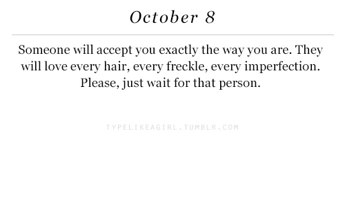 imperfection: October 8  Someone will accept you exactly the way you are. They  will love every hair, every freckle, every imperfection.  Please, just wait for that person.