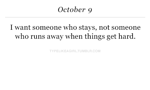 Runs Away: October 9  I want someone who stays, not someone  who runs away when things get hard  YPELIKEAGIRLTUMBLR.COM