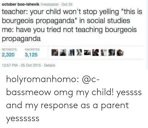"""Teaching: october boo-Ishevik @redstatist Oct 25  teacher: your child won't stop yelling """"this is  bourgeois propaganda"""" in social studies  me: have you tried not teaching bourgeois  propaganda  RETWEETS  FAVORITES  2,320  3,125  12:57 PM - 25 Oct 2015 - Details holyromanhomo:  @c-bassmeow   omg my child! yessss and my response as a parent yessssss"""